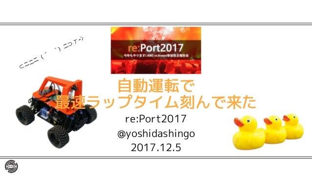 自動運転で 最速ラップタイム刻んで来た re:Port2017 @yoshidashingo 2017.12.5 ⊂二二二( ^ω^)二⊃ ブーン