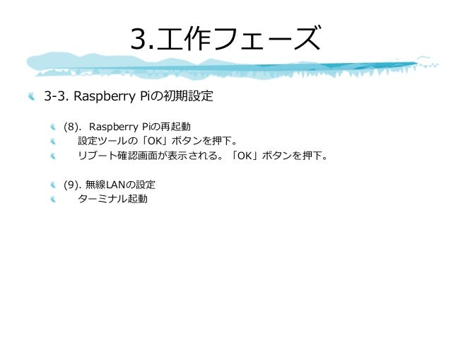 3-3. Raspberry Piの初期設定 (8). Raspberry Piの再起動 設定ツールの「OK」ボタンを押下。 リブート確認画⾯が表⽰される。「OK」ボタンを押下。 (9). 無線LANの設定 ターミナル起動 3.⼯作フェーズ