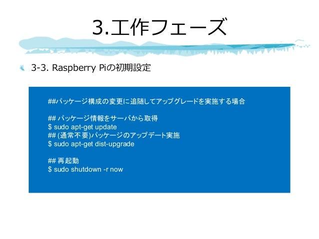 3-3. Raspberry Piの初期設定 3.⼯作フェーズ ##パッケージ構成の変更に追随してアップグレードを実施する場合 ## パッケージ情報をサーバから取得 $ sudo apt-get update ## (通常不要)パッケージのアッ...