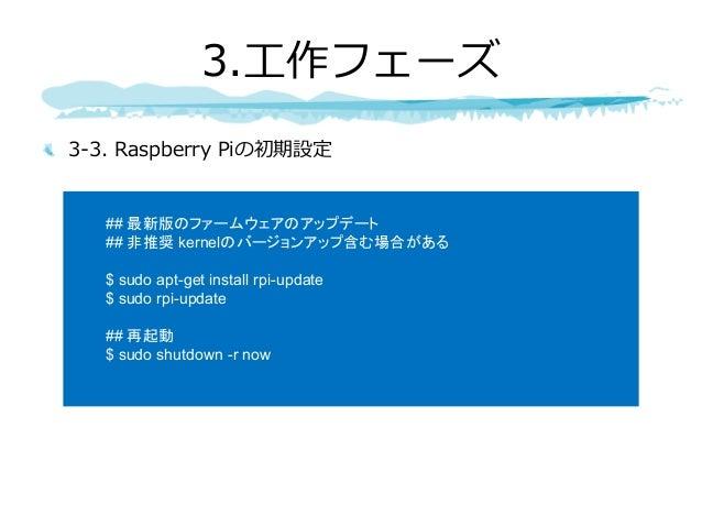 3-3. Raspberry Piの初期設定 3.⼯作フェーズ ## 最新版のファームウェアのアップデート ## 非推奨 kernelのバージョンアップ含む場合がある $ sudo apt-get install rpi-update $ su...