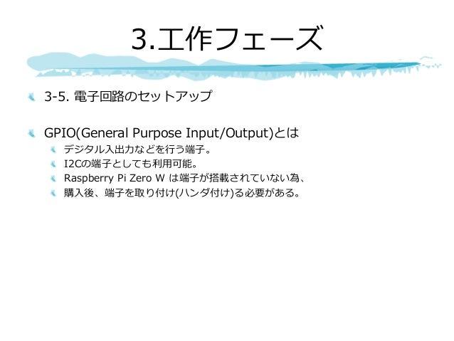 3-5. 電⼦回路のセットアップ GPIO(General Purpose Input/Output)とは デジタル⼊出⼒などを⾏う端⼦。 I2Cの端⼦としても利⽤可能。 Raspberry Pi Zero W は端⼦が搭載されていない為、 購...