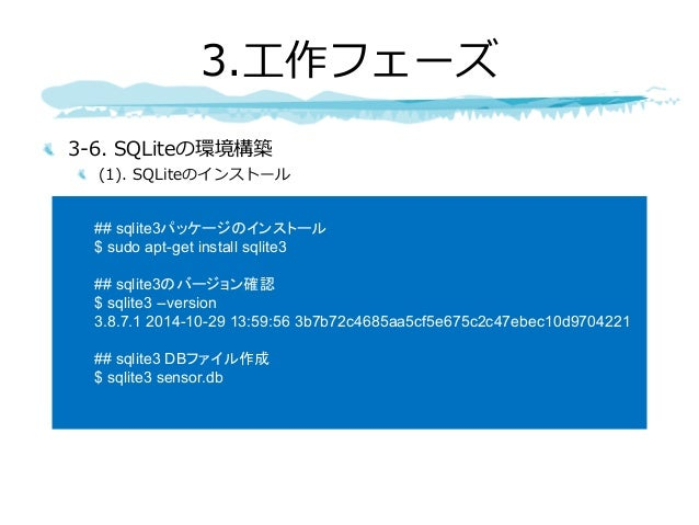 3-6. SQLiteの環境構築 (1). SQLiteのインストール 3.⼯作フェーズ ## sqlite3パッケージのインストール $ sudo apt-get install sqlite3 ## sqlite3のバージョン確認 $ sq...