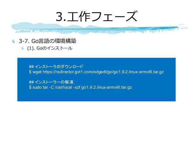 3-7. Go⾔語の環境構築 (1). Goのインストール 3.⼯作フェーズ ## インストーラのダウンロード $ wget https://redirector.gvt1.com/edgedl/go/go1.9.2.linux-armv6l....