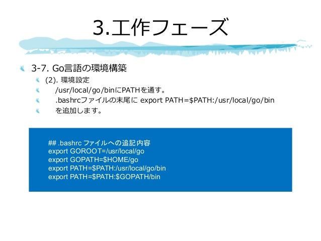3-7. Go⾔語の環境構築 (2). 環境設定 /usr/local/go/binにPATHを通す。 .bashrcファイルの末尾に export PATH=$PATH:/usr/local/go/bin を追加します。 3.⼯作フェーズ #...