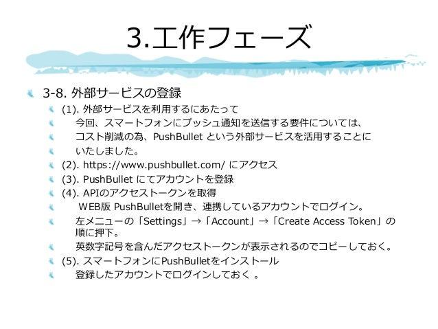 3-8. 外部サービスの登録 (1). 外部サービスを利⽤するにあたって 今回、スマートフォンにプッシュ通知を送信する要件については、 コスト削減の為、PushBullet という外部サービスを活⽤することに いたしました。 (2). http...