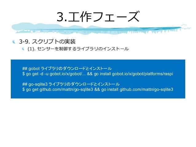 3-9. スクリプトの実装 (1). センサーを制御するライブラリのインストール 3.⼯作フェーズ ## gobot ライブラリのダウンロードとインストール $ go get -d -u gobot.io/x/gobot/... && go i...