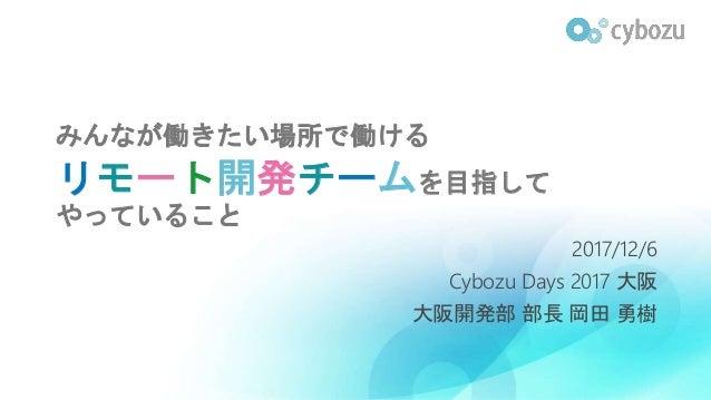 みんなが働きたい場所で働ける リモート開発チームを目指して やっていること 2017/12/6 Cybozu Days 2017 大阪 大阪開発部 部長 岡田 勇樹