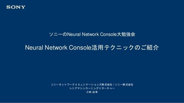 ソニーのNeural Network Console大勉強会 ソニーネットワークコミュニケーションズ株式会社 / ソニー株式会社 シニアマシンラーニングリサーチャー 小林 由幸 Neural Network Console活用テクニックのご紹介