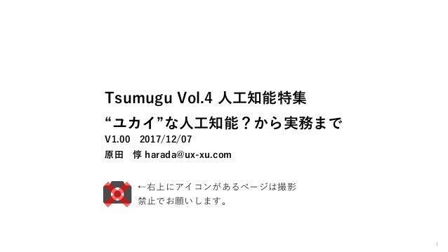 "1 Tsumugu Vol.4 人工知能特集 ""ユカイ""な人工知能?から実務まで V1.00 2017/12/07 原田 惇 harada@ux-xu.com ←右上にアイコンがあるページは撮影 禁止でお願いします。"