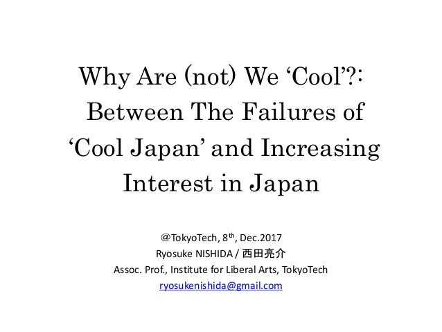 Why Are (not) We 'Cool'?: Between The Failures of 'Cool Japan' and Increasing Interest in Japan @TokyoTech, 8th, Dec.2017 ...