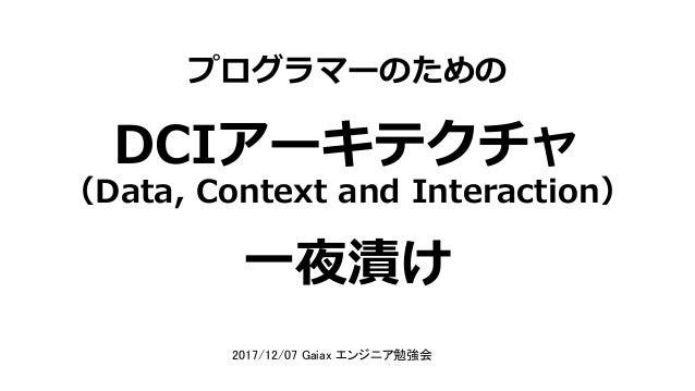 プログラマーのための DCIアーキテクチャ 一夜漬け (Data, Context and Interaction) 2017/12/07 Gaiax エンジニア勉強会