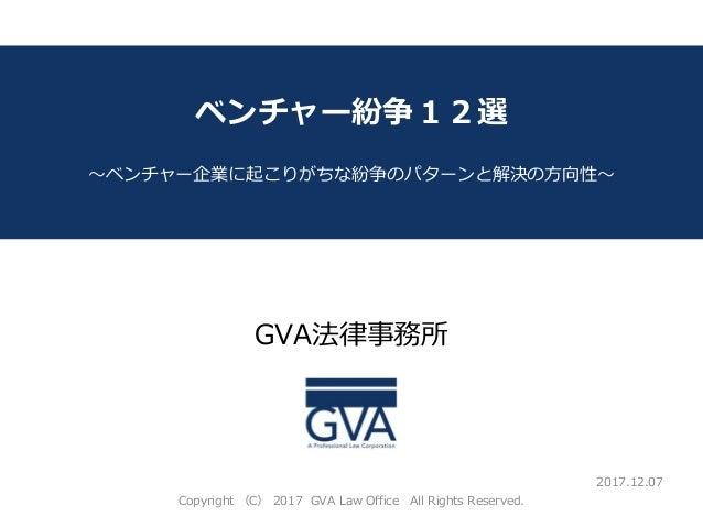 GVA法律事務所 ~教育系ベンチャー企業が知っておくべき法律問題~ ベンチャー紛争12選 ~ベンチャー企業に起こりがちな紛争のパターンと解決の方向性~ 2017.12.07 Copyright (C) 2017 GVA Law Office A...