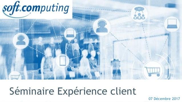 © Soft Computing – www.softcomputing.com 11/12/2017 Séminaire Expérience client 07 Décembre 2017