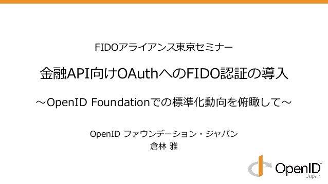 FIDOアライアンス東京セミナー ⾦融API向けOAuthへのFIDO認証の導⼊ 〜OpenID Foundationでの標準化動向を俯瞰して〜 OpenID ファウンデーション・ジャパン 倉林 雅
