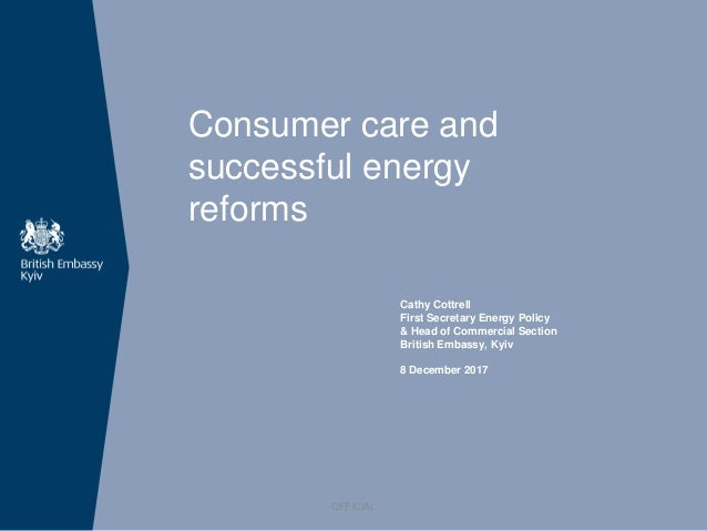 Consumer care and successful energy reforms Cathy Cottrell First Secretary Energy Policy & Head of Commercial Section Brit...