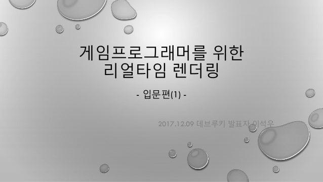 게임프로그래머를 위한 리얼타임 렌더링 - 입문편(1) - 2017.12.09 데브루키 발표자 이석우