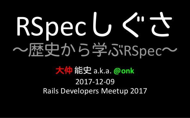 RSpecしぐさ ~歴史から学ぶRSpec~ 大仲 能史 a.k.a. @onk 2017-12-09 Rails Developers Meetup 2017