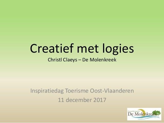 Creatief met logies Christl Claeys – De Molenkreek Inspiratiedag Toerisme Oost-Vlaanderen 11 december 2017