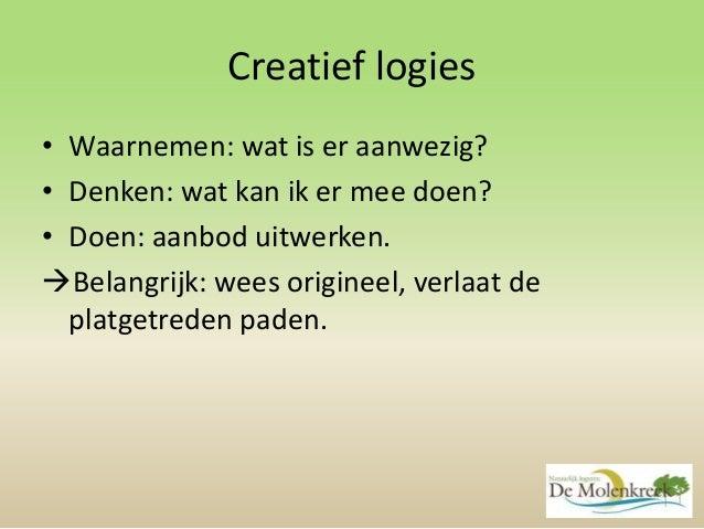 Creatief logies • Waarnemen: wat is er aanwezig? • Denken: wat kan ik er mee doen? • Doen: aanbod uitwerken. Belangrijk: ...