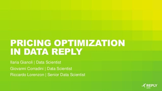 PRICING OPTIMIZATION IN DATA REPLY Ilaria Gianoli | Data Scientist Giovanni Corradini | Data Scientist Riccardo Lorenzon |...