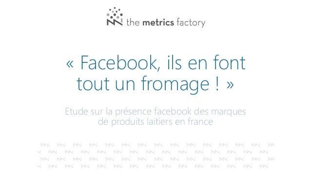« Facebook, ils en font tout un fromage ! » Etude sur la présence facebook des marques de produits laitiers en france