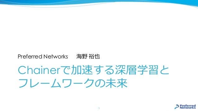 Chainerで加速する深層学習と フレームワークの未来 Preferred Networks 海野 裕也 1