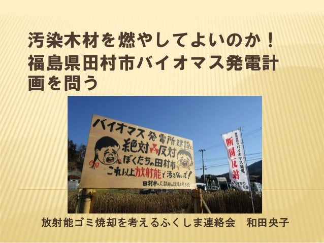 汚染木材を燃やしてよいのか! 福島県田村市バイオマス発電計 画を問う 放射能ゴミ焼却を考えるふくしま連絡会 和田央子