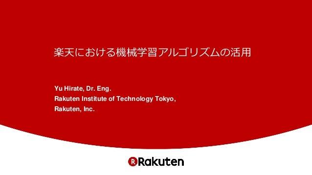 楽天における機械学習アルゴリズムの活用 Yu Hirate, Dr. Eng. Rakuten Institute of Technology Tokyo, Rakuten, Inc.