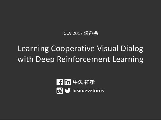 ICCV 2017 読み会 Learning Cooperative Visual Dialog with Deep Reinforcement Learning 牛久 祥孝 losnuevetoros