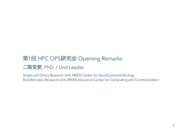 第1回 HPC OPS研究会 Opening Remarks 二階堂愛, PhD. / Unit Leader Single-cell Omics Research Unit, RIKEN Center for Developmental Bi...