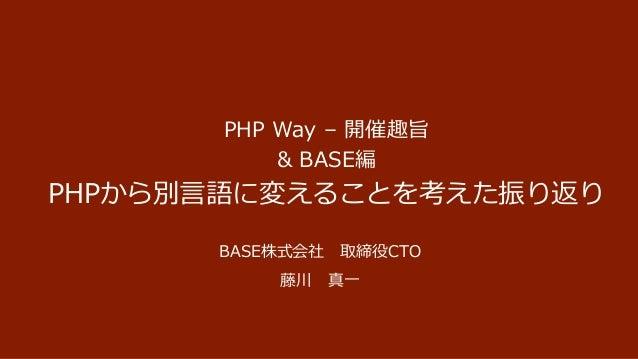 PHP Way – 開催趣旨 & BASE編 PHPから別言語に変えることを考えた振り返り BASE株式会社 取締役CTO 藤川 真一