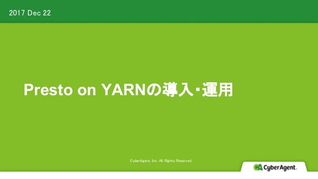 2017 Dec 22 CyberAgent, Inc. All Rights Reserved Presto on YARNの導入・運用