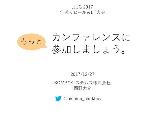 カンファレンスに 参加しましょう。 SOMPOシステムズ株式会社 西野大介 2017/12/27 @nishino_chekhov もっと JJUG 2017 年送りビール&LT大会