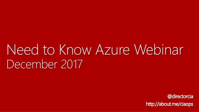 Need to Know Azure Webinar December 2017 @directorcia http://about.me/ciaops