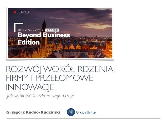 ROZWÓJ WOKÓŁ RDZENIA  FIRMY I PRZEŁOMOWE  INNOWACJE. Grzegorz Rudno-Rudziński | Jak wybierać ścieżki rozwoju firmy?