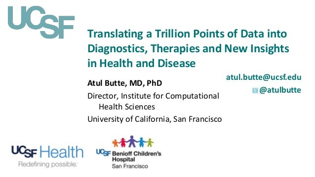Translating a Trillion Points of Data into Diagnostics, Therapies and New Insights in Health and Disease atul.butte@ucsf.e...