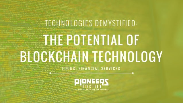 TECHNOLOGIES DEMYSTIFIED: THE POTENTIAL OF BLOCKCHAIN TECHNOLOGY F O C U S : F I N A N C I A L S E R V I C E S