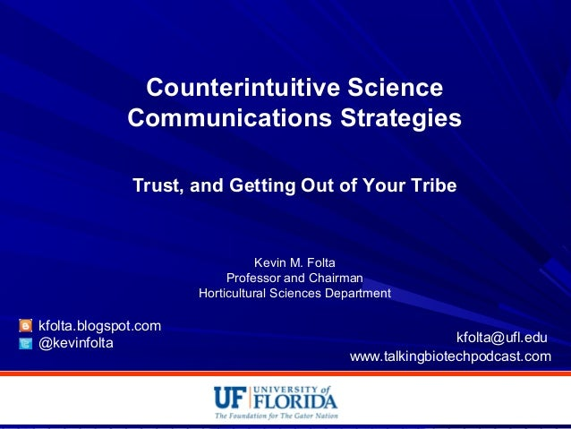 Counterintuitive Science Communications Strategies Trust, and Getting Out of Your Tribe Kevin M. Folta Professor and Chair...
