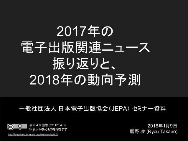 2017年の 電子出版関連ニュース 振り返りと、 2018年の動向予測 一般社団法人 日本電子出版協会(JEPA) セミナー資料 2018年1月9日 鷹野 凌 (Ryou Takano) 表示 4.0 国際 (CC BY 4.0) © 表示があ...