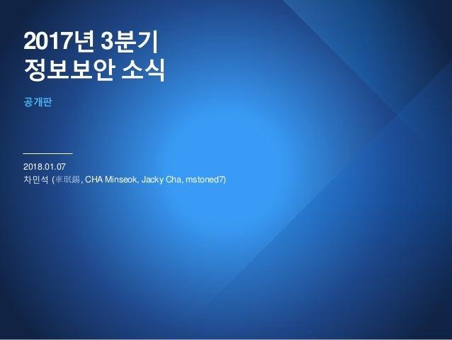 2017년 3분기 정보보안 소식 2018.01.07 차민석 (車珉錫, CHA Minseok, Jacky Cha, mstoned7) 공개판