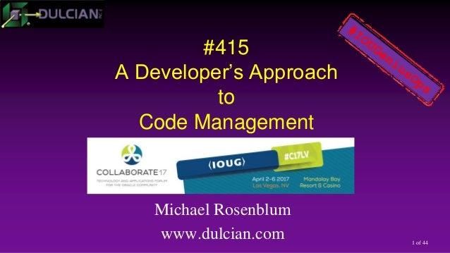 1 of 44 #415 A Developer's Approach to Code Management Michael Rosenblum www.dulcian.com