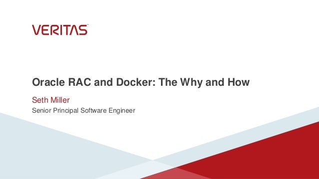 Oracle RAC and Docker: The Why and How Seth Miller Senior Principal Software Engineer