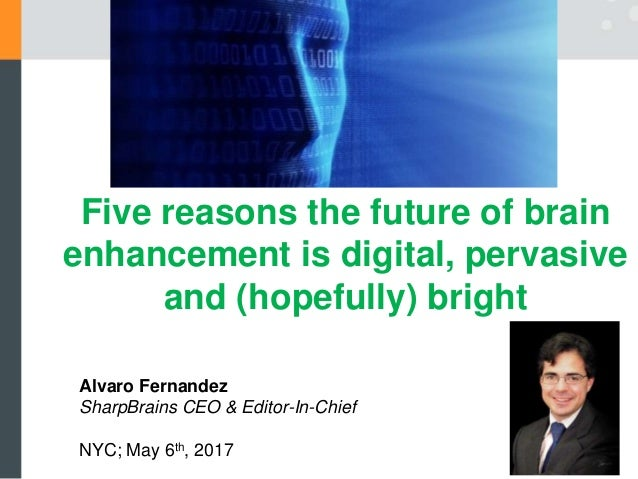 Alvaro Fernandez SharpBrains CEO & Editor-In-Chief NYC; May 6th, 2017 Five reasons the future of brain enhancement is digi...
