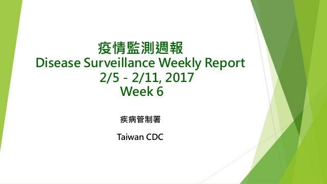 疫情監測週報 Disease Surveillance Weekly Report 2/5-2/11, 2017 Week 6 疾病管制署 Taiwan CDC