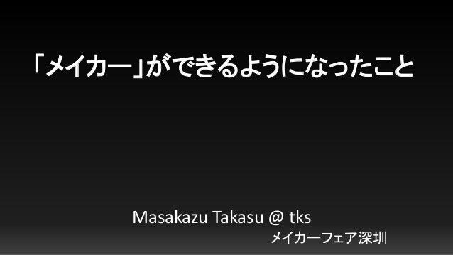 「メイカー」ができるようになったこと Masakazu Takasu @ tks メイカーフェア深圳