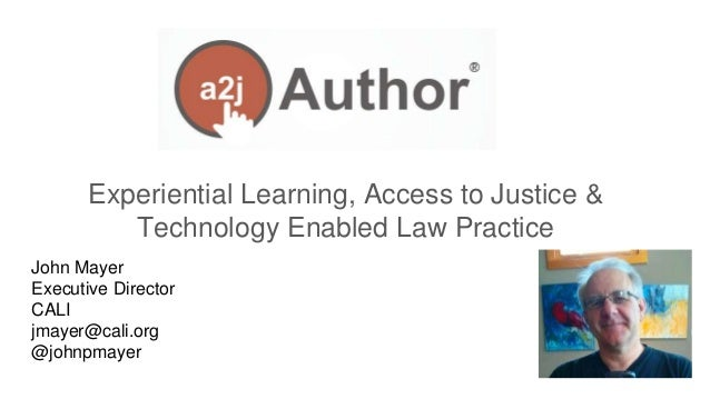 John Mayer Executive Director CALI jmayer@cali.org @johnpmayer Experiential Learning, Access to Justice & Technology Enabl...