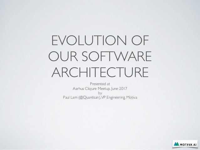 EVOLUTION OF OUR SOFTWARE ARCHITECTURE Presented at Aarhus Clojure Meetup, June 2017 by Paul Lam (@Quantisan),VP Engineeri...
