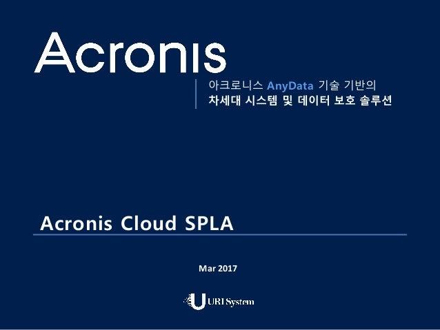 1 아크로니스 AnyData 기술 기반의 차세대 시스템 및 데이터 보호 솔루션 Acronis Cloud SPLA Mar 2017