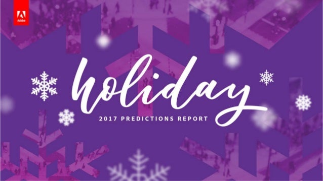 HOLIDAY PREDICTIONS 2017 Methodology Adobe Experience Cloud Adobe Analytics Cloud Most comprehensive report of its kind in...