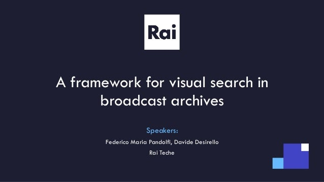 A framework for visual search in broadcast archives Speakers: Federico Maria Pandolfi, Davide Desirello Rai Teche